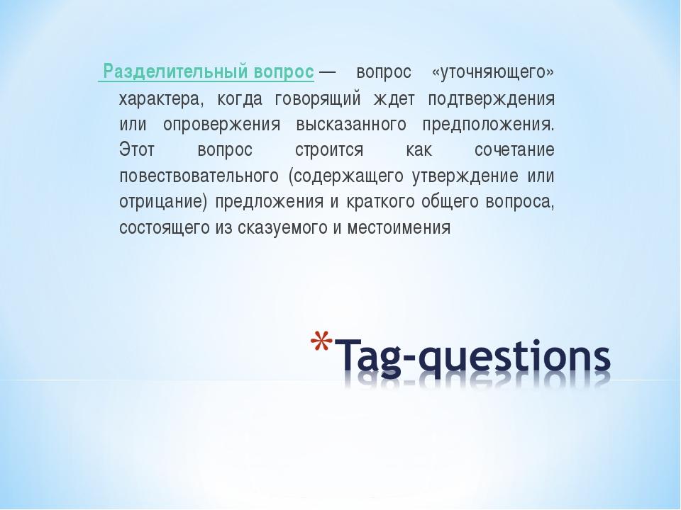 Разделительный вопрос— вопрос «уточняющего» характера, когда говорящий ждет...