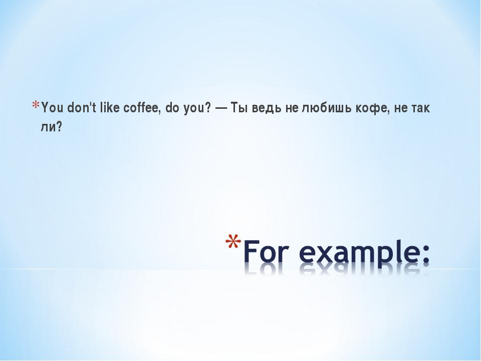 You don't like coffee, do you? — Ты ведь не любишь кофе, не так ли?