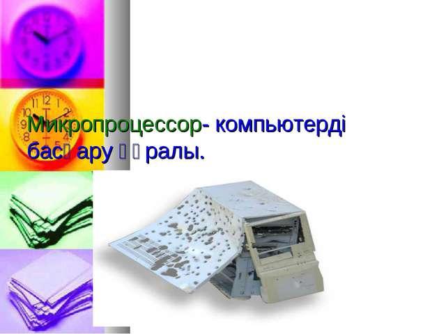 Микропроцессор- компьютерді басқару құралы.