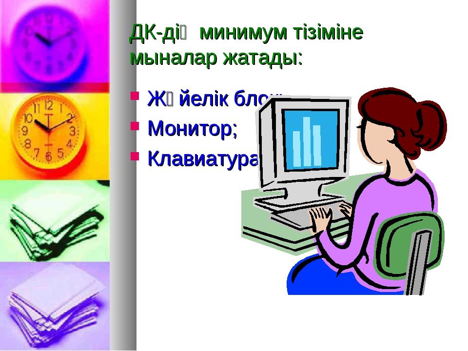 ДК-дің минимум тізіміне мыналар жатады: Жүйелік блок; Монитор; Клавиатура.