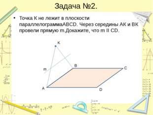 Задача №2. Точка К не лежит в плоскости параллелограммаABCD. Через середины А