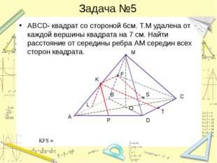 Задача №5 ABCD- квадрат со стороной 6см. Т.М удалена от каждой вершины квадра