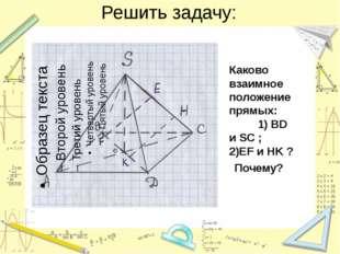 Решить задачу: Каково взаимное положение прямых: 1) BD и SC ; 2)EF и HK ? Поч