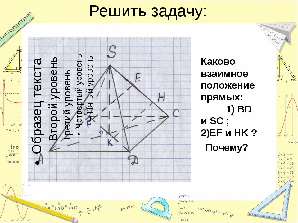 Решить задачу: Каково взаимное положение прямых: 1) BD и SC ; 2)EF и HK ? Поч...
