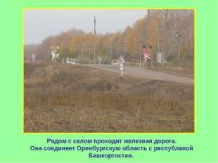 Рядом с селом проходит железная дорога. Она соединяет Оренбургскую область с