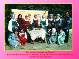При доме культуры действует народный коллектив «Росинка», который является ча