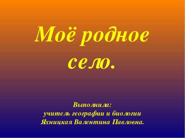 Моё родное село. Выполнила: учитель географии и биологии Яхницкая Валентина...