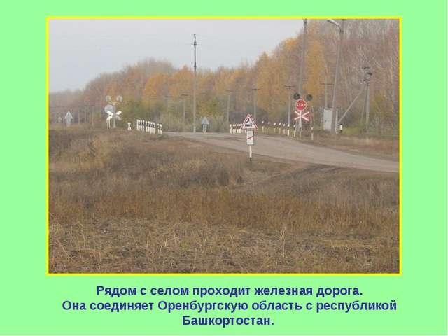 Рядом с селом проходит железная дорога. Она соединяет Оренбургскую область с...