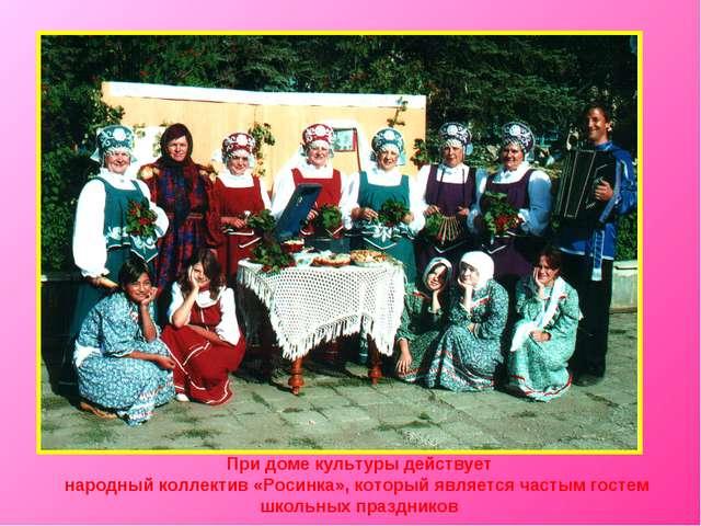 При доме культуры действует народный коллектив «Росинка», который является ча...