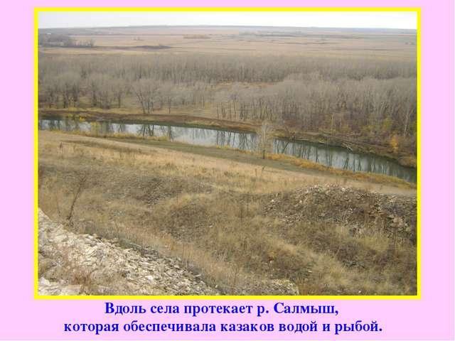 Вдоль села протекает р. Салмыш, которая обеспечивала казаков водой и рыбой.
