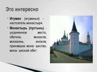 Игумен (игуменья) - настоятель монастыря. Монастырь (пустынь) - уединенное ме