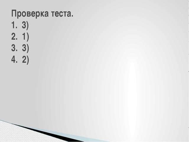 Проверка теста. 1. 3) 2. 1) 3. 3) 4. 2)