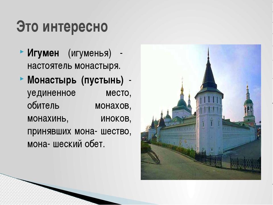 Игумен (игуменья) - настоятель монастыря. Монастырь (пустынь) - уединенное ме...