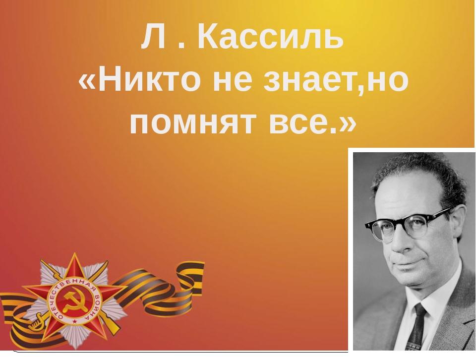 Л . Кассиль «Никто не знает,но помнят все.»