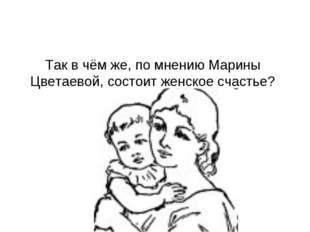 Так в чём же, по мнению Марины Цветаевой, состоит женское счастье?