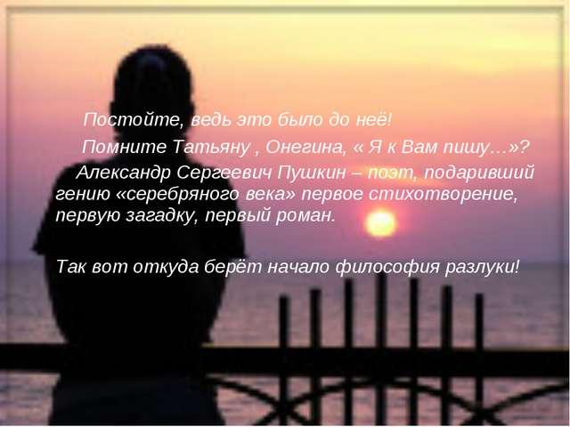 Постойте, ведь это было до неё! Помните Татьяну , Онегина, « Я к Вам пишу…»?...
