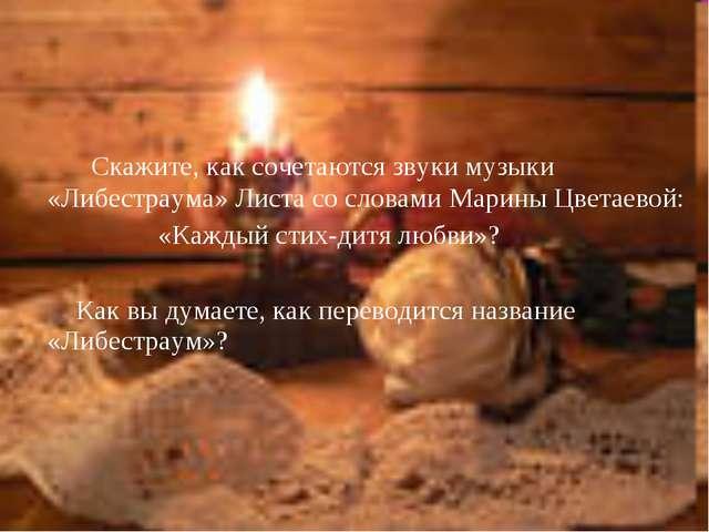 Скажите, как сочетаются звуки музыки «Либестраума» Листа со словами Марины Ц...