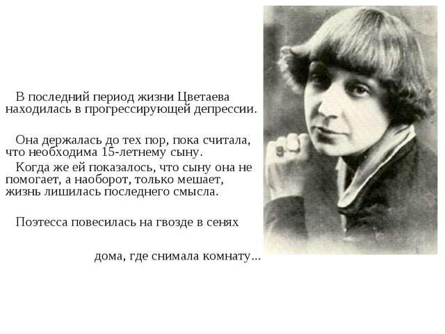 В последний период жизни Цветаева находилась в прогрессирующей депрессии. Он...