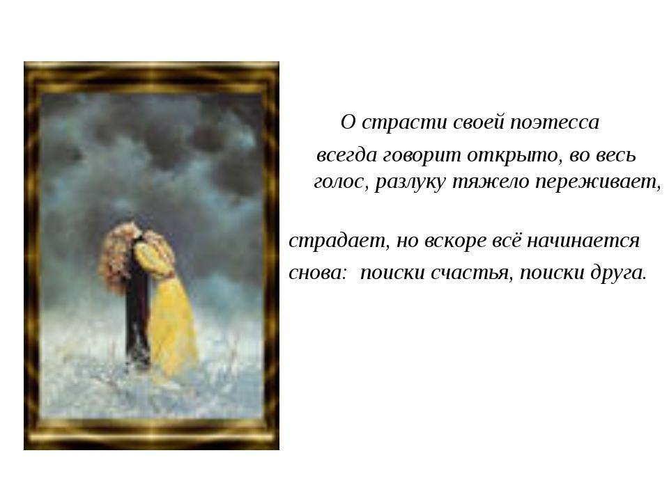 О страсти своей поэтесса всегда говорит открыто, во весь голос, разлуку тяже...