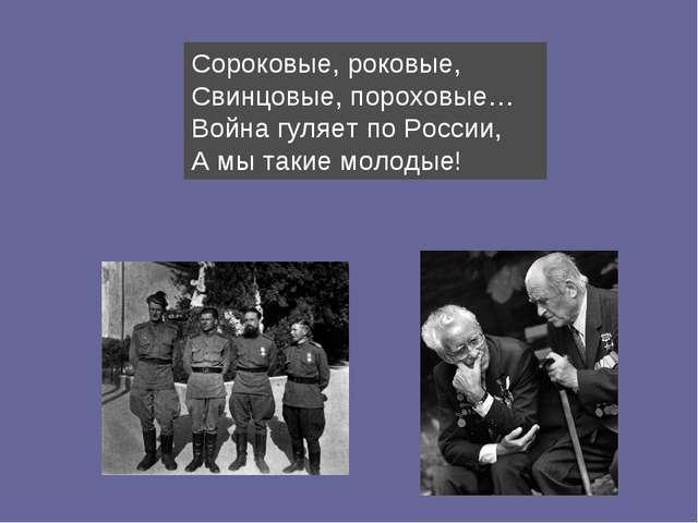 Сороковые, роковые, Свинцовые, пороховые… Война гуляет по России, А мы такие...