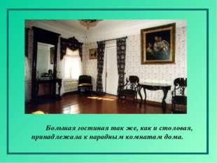Большая гостиная так же, как и столовая, принадлежала к парадным комнатам до