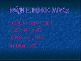 2) 25 * 16 > 42 3) 689 + х = 923 1) 2000 + 300 = 2300 4) 1800 - 372