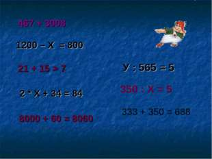 467 + 3008 1200 – Х = 800 21 + 15 > 7 2 * Х + 34 = 84 8000 + 60 = 8060 У : 56