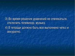 3) Во время решения уравнений не отвлекаться, отключить телевизор, музыку. 4