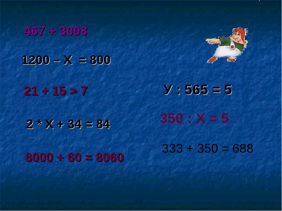 467 + 3008 1200 – Х = 800 21 + 15 > 7 2 * Х + 34 = 84 8000 + 60 = 8060 У : 56...