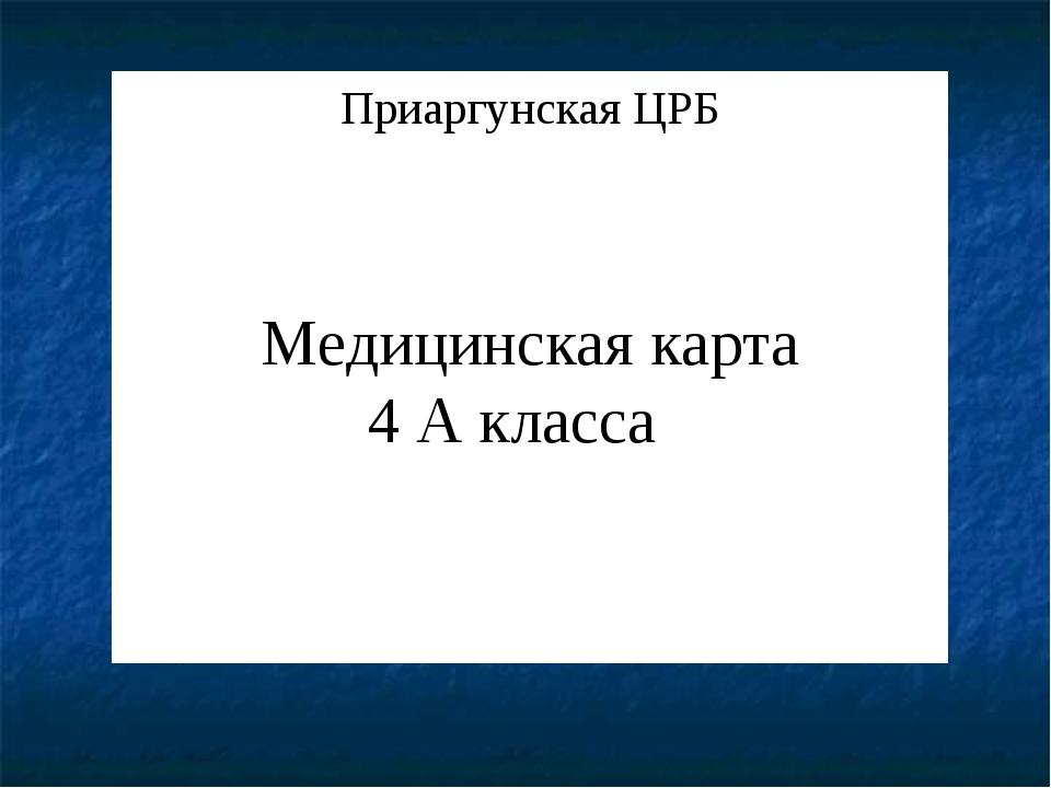 Приаргунская ЦРБ Медицинская карта 4 А класса