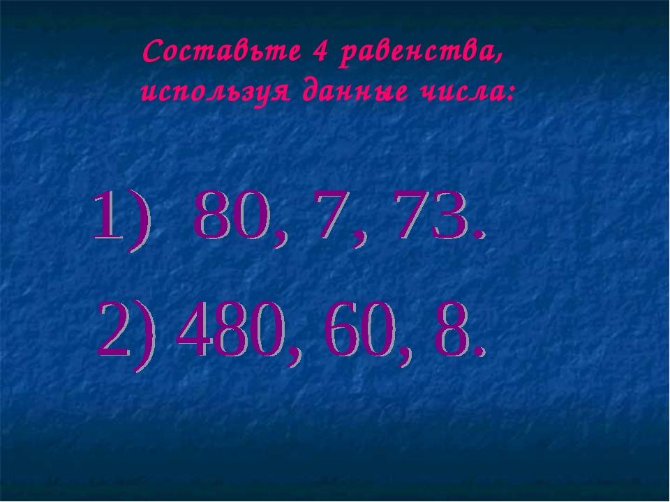 Составьте 4 равенства, используя данные числа: