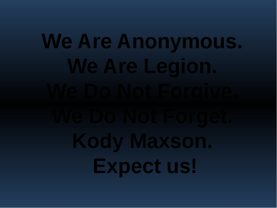 We Are Anonymous. We Are Legion. We Do Not Forgive. We Do Not Forget. Kody M...
