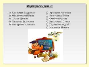 Формируем группы: Карнюхин Владислав Михайловский Иван Суслов Данила Паринова