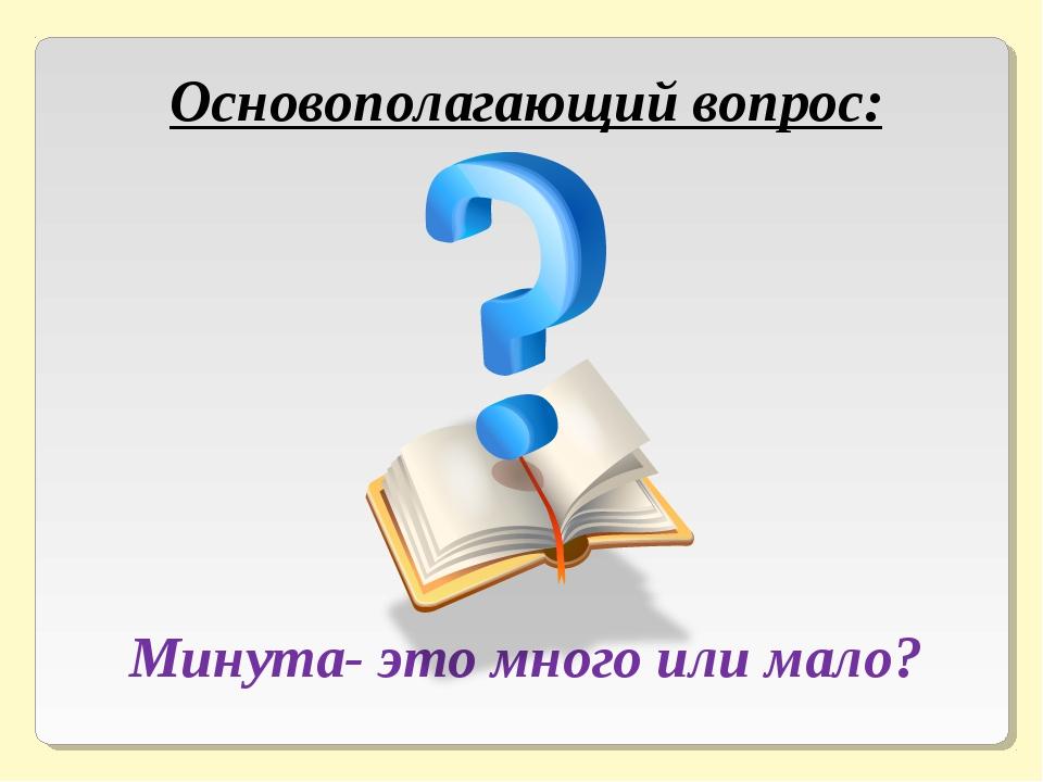 Основополагающий вопрос: Минута- это много или мало?
