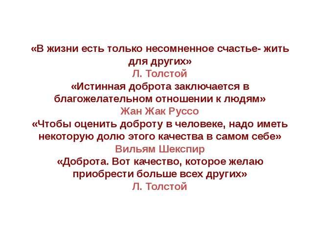 «В жизни есть только несомненное счастье- жить для других» Л. Толстой «Истинн...