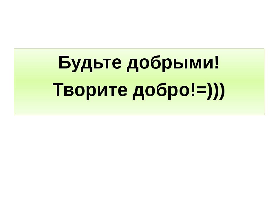 Будьте добрыми! Творите добро!=)))