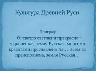 Эпиграф О, светло светлая и прекрасно украшенная земля Русская, многими красо