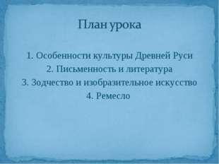 1. Особенности культуры Древней Руси 2. Письменность и литература 3. Зодчест