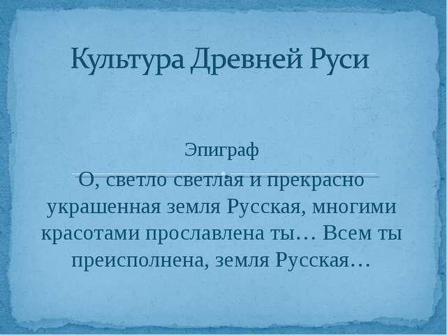 Эпиграф О, светло светлая и прекрасно украшенная земля Русская, многими красо...