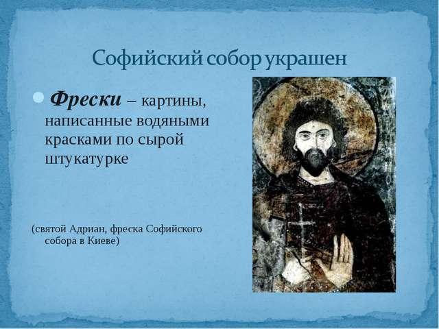 Фрески – картины, написанные водяными красками по сырой штукатурке (святой Ад...
