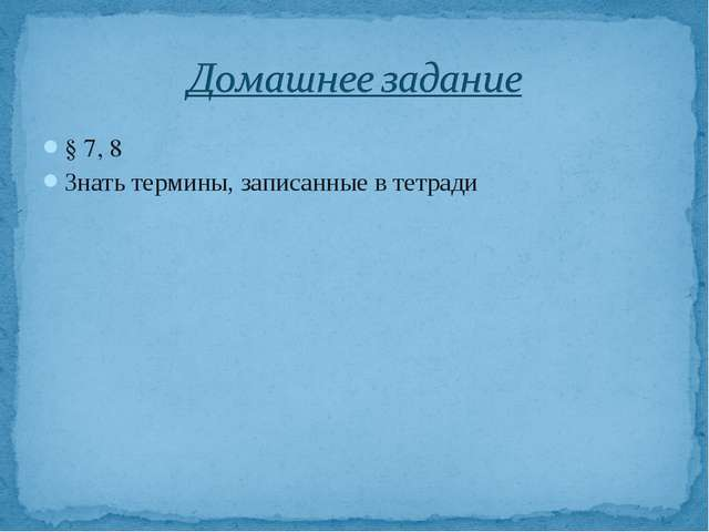 § 7, 8 Знать термины, записанные в тетради