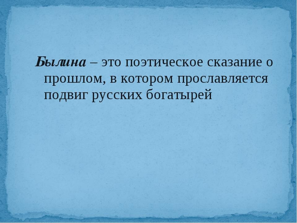 Былина – это поэтическое сказание о прошлом, в котором прославляется подвиг...