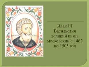 Иван III Васильевич великий князь московский с 1462 по 1505 год