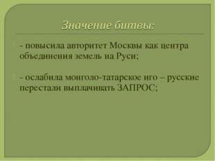 - повысила авторитет Москвы как центра объединения земель на Руси; - ослабила