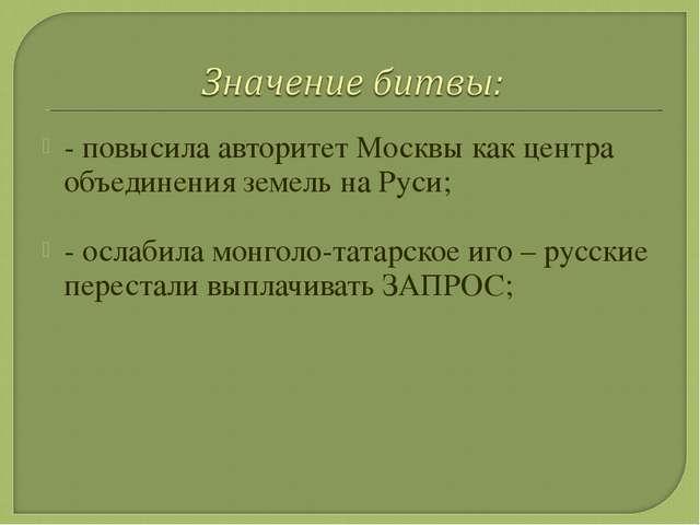 - повысила авторитет Москвы как центра объединения земель на Руси; - ослабила...