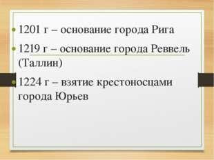 1201 г – основание города Рига 1219 г – основание города Реввель (Таллин) 122