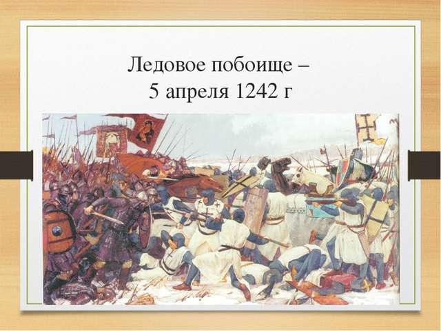 Ледовое побоище – 5 апреля 1242 г