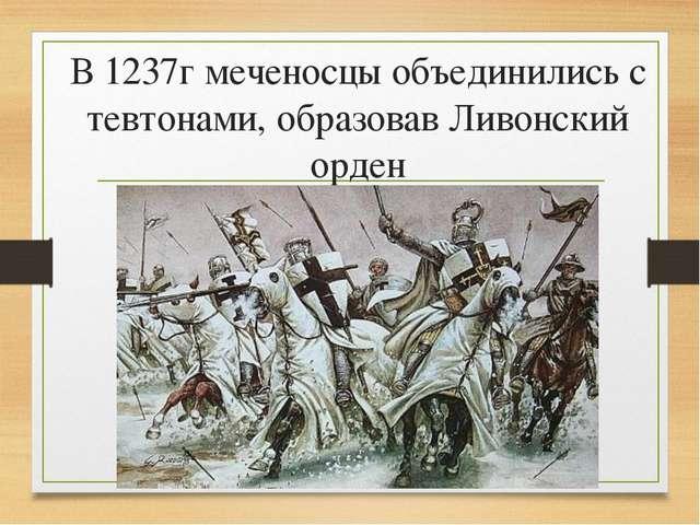 В 1237г меченосцы объединились с тевтонами, образовав Ливонский орден