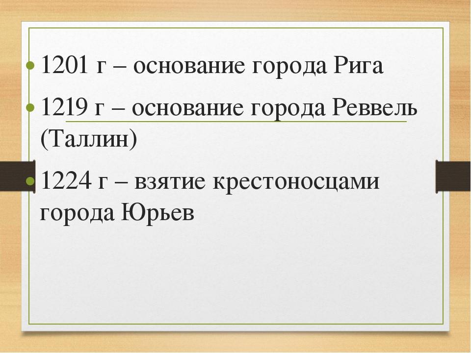 1201 г – основание города Рига 1219 г – основание города Реввель (Таллин) 122...