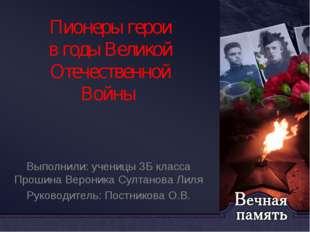 Пионеры герои в годы Великой Отечественной Войны Выполнили: ученицы 3Б класса